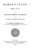 Homer s Iliad  Books I   II   III  With concise notes  grammatical and exegetical  and a synopsis of Buttmann s Lexilogus  By G  B  Wheeler