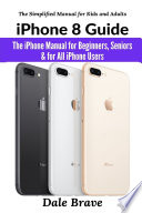 iPhone 8 Guide: The iPhone Manual for Beginners, Seniors & for All iPhone Users (The Simplified Manual for Kids and Adults)