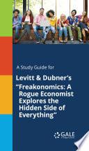 A Study Guide for Levitt   Dubner s  Freakonomics  A Rogue Economist Explores the Hidden Side of Everything  Book