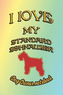 I Love My Standard Schnauzer   Dog Owner Notebook  Doggy Style Designed Pages for Dog Owner to Note Training Log and Daily Adventures