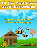All You Must Know About Beekeeping: Step By Step Beginners Guide to Beekeeping