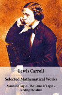 Free Selected Mathematical Works: Symbolic Logic + The Game of Logic + Feeding the Mind: by Charles Lutwidge Dodgson, alias Lewis Carroll Read Online