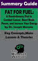 SUMMARY  Fat for Fuel  A Revolutionary Diet to Combat Cancer  Boost Brain Power  and Increase Your Energy   by Joseph Mercola   The MW Summary Guide