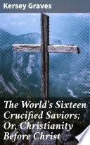 The World s Sixteen Crucified Saviors  Or  Christianity Before Christ Book