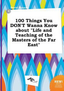 100 Things You Don t Wanna Know about Life and Teaching of the Masters of the Far East Book PDF