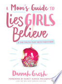 """""""A Mom's Guide to Lies Girls Believe: And the Truth that Sets Them Free"""" by Dannah Gresh, Nancy DeMoss Wolgemuth"""