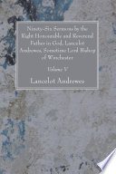 Ninety Six Sermons by the Right Honourable and Reverend Father in God  Lancelot Andrewes  Sometime Lord Bishop of Winchester  Vol  V