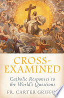 Cross Examined  Catholic Responses to the World   s Questions