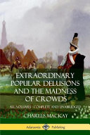 Extraordinary Popular Delusions and the Madness of Crowds  All Volumes  Complete and Unabridged