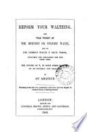 Reform your waltzing, the true theory of the Rhenish waltz, and of the the German waltz à deux temps, analysed, by an amateur
