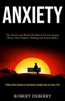 Anxiety: The Anxiety and Phobia Workbook for Overcoming Worry, Stop Negative Thinking and Anxiety Relief (A Whole Body Program to Stop Racing Thoughts and Live Panic-Free)