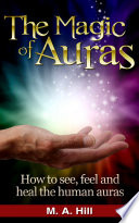 The Magic of Auras How to See  Feel and Heal the Human Auras