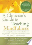 """A Clinician's Guide to Teaching Mindfulness: The Comprehensive Session-by-Session Program for Mental Health Professionals and Health Care Providers"" by Christiane Wolf, J. Greg Serpa, Jack Kornfield, Trudy Goodman"