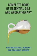 Complete Book Of Essential Oils And Aromatherapy Book