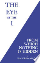 """The Eye of the I: From Which Nothing is Hidden"" by David R. Hawkins, M.D./Ph.D."