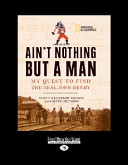 Ain t Nothing But a Man  My Quest to Find the Real John Henry  Large Print 16pt