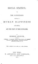 Social Statics  Or  The Conditions Essential to Human Happiness Specified    the First of Them Developed