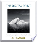 The Digital Print  : Preparing Images in Lightroom and Photoshop for Printing