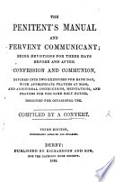 The Penitent's Manual and Fervent Communicant; Being Devotions for Three Days Before and After Confession and Communion ... Compiled by a Convert. Third Edition, Considerably Improved and Enlarged
