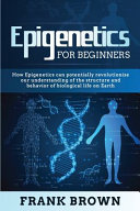 Epigenetics for Beginners  How Epigenetics Can Potentially Revolutionize Our Understanding of the Structure and Behavior of Biological Life on Ea Book
