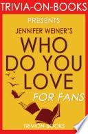 Who Do You Love: A Novel By Jennifer Weiner (Trivia-On-Books)