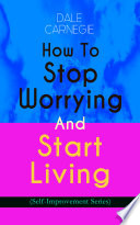 How To Stop Worrying And Start Living (Self-Improvement Series)