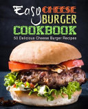 Easy Cheese Burger Cookbook  50 Delicious Cheese Burger Recipes  2nd Edition