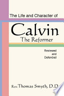 The Life and Character of Calvin  The Reformer  Reviewed and Defended
