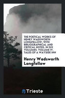 The Poetical Works of Henry Wadsworth Longfellow  with Bibliographical and Critical Notes  In Six Volumes  Volume IV  Tales of a Wayside Inn