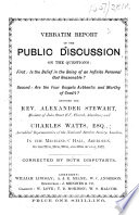 Verbatim report of the public discussion on the questions: First: Is the belief in the being of an infinite personal God reasonable? Second: Are the four Gospels authentic and worthy of credit? Between the Rev. Alexander Stewart ... and Charles Watts ... in the Mechanics'Hall, Aberdeen, on the 27th, 28th, 29th, and 30th August, 1872. Corrected by both disputants