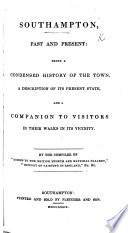Southampton past and present  being a condensed history of the town      By the Compiler of    Guides to the British Museum and National Gallery     etc