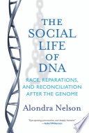The social life of DNA : race, reparations, and reconciliation after the genome / Alondra Nelson.