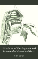 Handbook of the diagnosis and treatment of diseases of the throat  nose  and naso pharynx