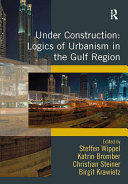 Under Construction  Logics of Urbanism in the Gulf Region