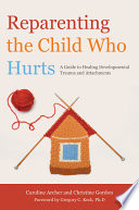 """Reparenting the Child who Hurts: A Guide to Healing Developmental Trauma and Attachments"" by Caroline Archer, Christine Ann Gordon"