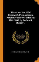 History of the 103d Regiment  Pennsylvania Veteran Volunteer Infantry  1861 1865  by Luther S  Dickey