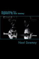Bodybuilding for Beginners by Noel Downey