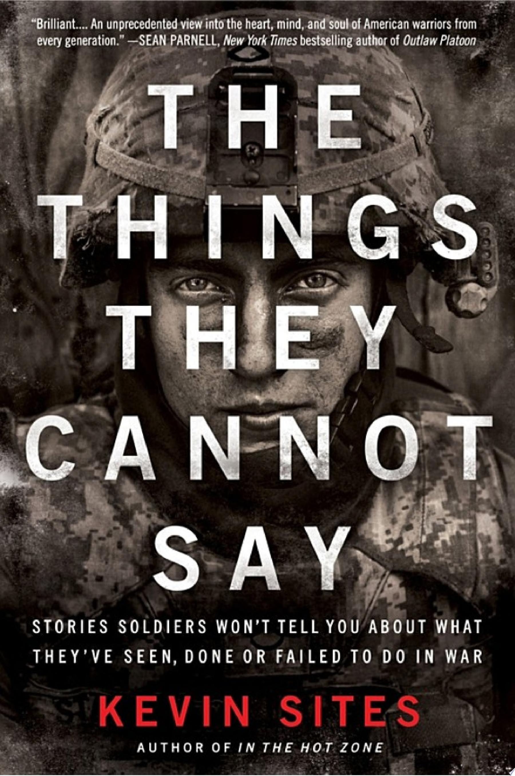 The Things They Cannot Say  Stories Soldiers Won t Tell You About What They ve Seen  Done or Failed to Do in War