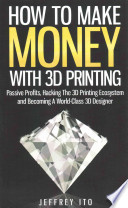 How to Make Money with 3D Printing  : Passive Profits, Hacking the 3D Printing Ecosystem and Becoming a World-Class 3D Designer