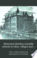 Historical Sketches of Public Schools in Cities  Villages and Townships of the State of Ohio  1876