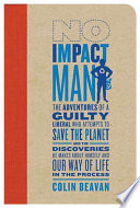 No Impact Man  : The Adventures of a Guilty Liberal Who Attempts to Save the Planet, and the Discoveries He Makes About Himself and Our Way of Life in the Process