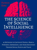 The Science of Social Intelligence: 45 Methods to Captivate People, Make a Powerful Impression, and Subconsciously Trigger Social Status and Value