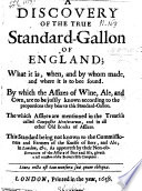 A Discovery of the true Standard-Gallon of England, what it is, when, and by whom made, and where it is to bee found. By which the Assizes of Wine, Ale, and Corn, are to be justly known, etc. [By S. S.]
