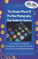 The Simple IPhone 12 Pro Max Photography User Guide for Seniors  Your Guide for Smartphone Photography for Taking Pictures Like a Pro Even for the Elderly and Retire