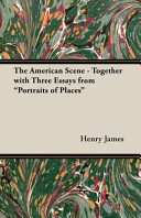 The American Scene Together With Three Essays From Portraits Of Places