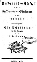 Ferdinand und Elise, oder: Rückkehr von der Schwärmerey zur Vernunft. Ein Schauspiel in 4 Aufz. von ---.