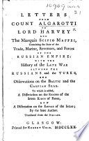Letters from Count Algarotti to Lord Hervey and the Marquis Scipio Maffei  containing the state of the trade  marine  revenues  and forces of the Russian Empire  with the history of the late war between the Russians and the Turks  and observations on the Baltic and the Caspian seas  To which is added  a dissertation on the reigns of the Seven Kings of Rome  and a dissertation on the Empire of the Incas     Translated from the Italian Book