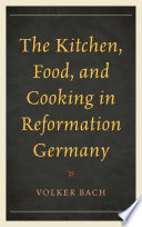 The Kitchen  Food  and Cooking in Reformation Germany