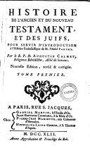 Histoire de l'ancien et du nouueau testament, et des juifs, pour seruir d'introduction a l'histoire ecclesiastique de M. Abbe Fleury. Par le R.P.D. Augustin Calmet. Tome premier [-cinquieme]