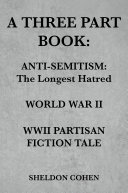 A THREE PART BOOK  Anti Semitism The Longest Hatred   World War II   WWII Partisan Fiction Tale